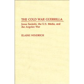 The Cold War Guerrilla : Jonas Savimbi, the U.S. Media and the Angolan War (Contributions to the Study of Mass Media and Communications)