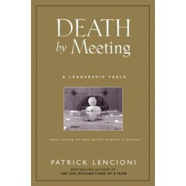 Death by Meeting : A Leadership Fable...About Solving the Most Painful Problem in Business