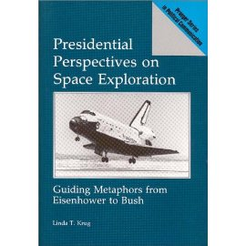 Presidential Perspectives on Space Exploration: Guiding Metaphors from Eisenhower to Bush (Praeger Series in Political Communication)