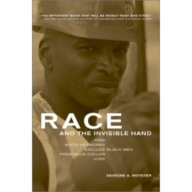 Race and the Invisible Hand: How White Networks Exclude Black Men from Blue-Collar Jobs (George Gund Foundation Book in African American Studies)