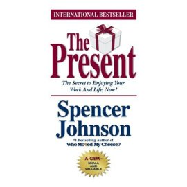 The Present : The Gift That Makes You Happier And More Successful At Work And In Life, Today!