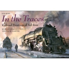 In the Traces: Railroad Paintings of Ted Rose (Railroads Past and Present)