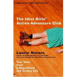 The Idiot Girls' Action-Adventure Club : True Tales from a Magnificent and Clumsy Life
