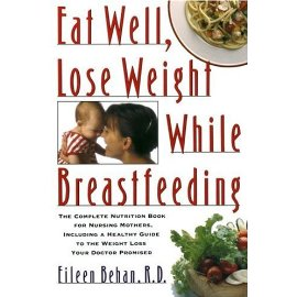 Eat Well, Lose Weight While Breastfeeding : Complete Nutrition Book for Nursing Mothers, Including a Healthy Guide toWeight Loss Your Doctor Promise